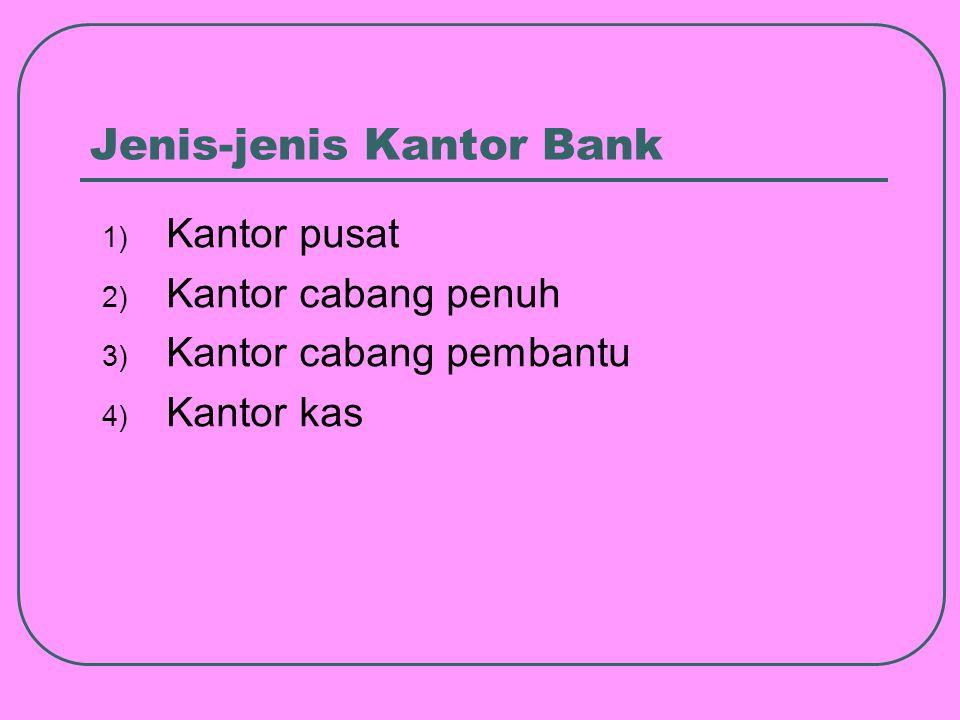 Jenis-jenis Kantor Bank 1) Kantor pusat 2) Kantor cabang penuh 3) Kantor cabang pembantu 4) Kantor kas