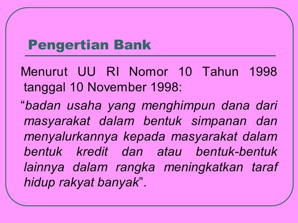 Pengertian Bank Menurut UU RI Nomor 10 Tahun 1998 tanggal 10 November 1998: badan usaha yang menghimpun dana dari masyarakat dalam bentuk simpanan dan menyalurkannya kepada masyarakat dalam bentuk kredit dan atau bentuk-bentuk lainnya dalam rangka meningkatkan taraf hidup rakyat banyak .