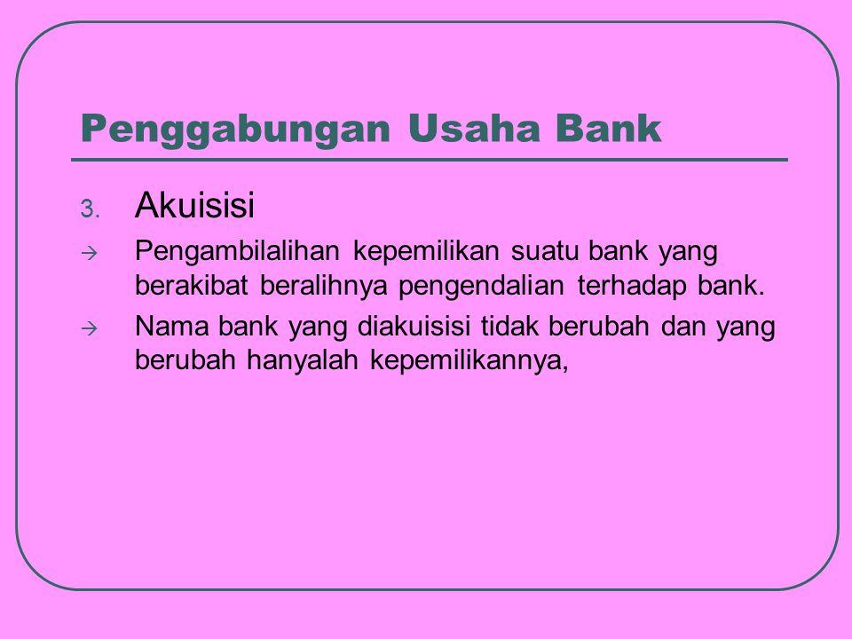 3. Akuisisi  Pengambilalihan kepemilikan suatu bank yang berakibat beralihnya pengendalian terhadap bank.  Nama bank yang diakuisisi tidak berubah d