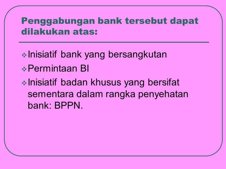 Penggabungan bank tersebut dapat dilakukan atas:  Inisiatif bank yang bersangkutan  Permintaan BI  Inisiatif badan khusus yang bersifat sementara dalam rangka penyehatan bank: BPPN.