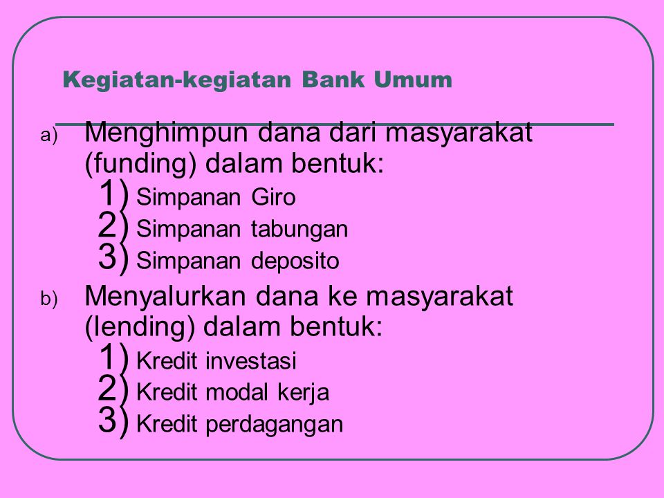 Kegiatan-kegiatan Bank Umum c) Memberikan jasa-jasa bank lainnya: 1) Transfer (kiriman uang) 2) Inkaso (collection) 3) Kliring 4) Safe deposit box 5) Bank card 6) Bank notes (valas) 7) Bank garansi 8) dll