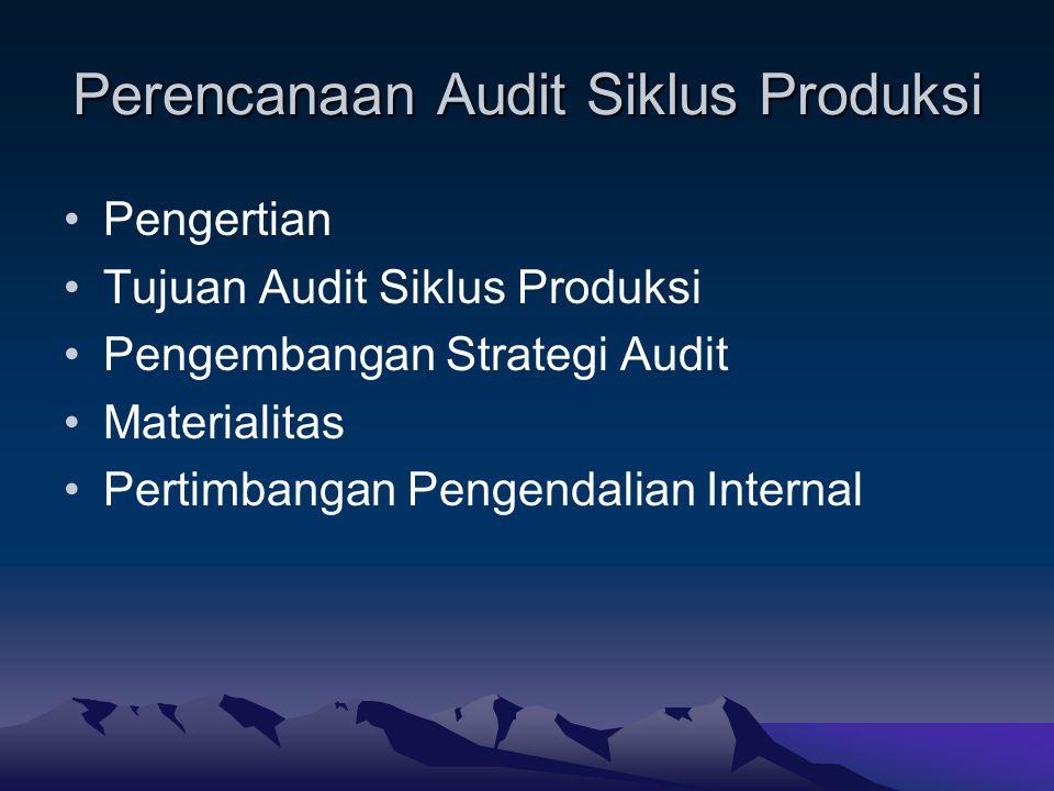 Perencanaan Audit Siklus Produksi Pengertian Tujuan Audit Siklus Produksi Pengembangan Strategi Audit Materialitas Pertimbangan Pengendalian Internal