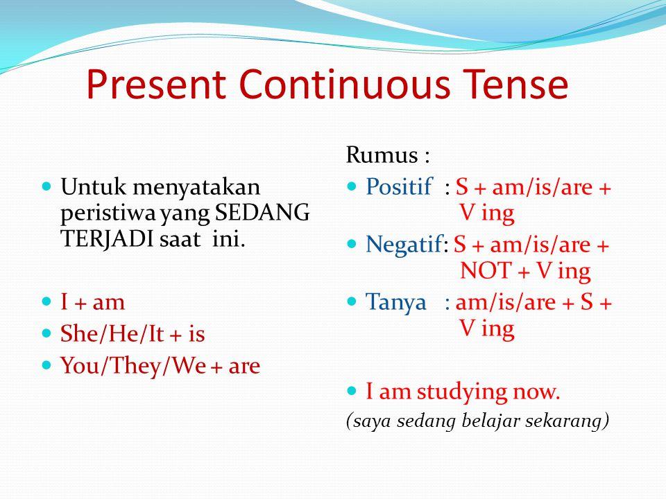 Present Continuous Tense Untuk menyatakan peristiwa yang SEDANG TERJADI saat ini. I + am She/He/It + is You/They/We + are Rumus : Positif : S + am/is/