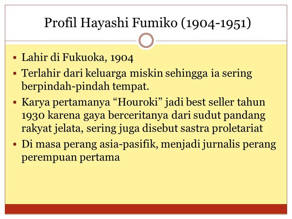 Profil Hayashi Fumiko (1904-1951)  Lahir di Fukuoka, 1904  Terlahir dari keluarga miskin sehingga ia sering berpindah-pindah tempat.  Karya pertama