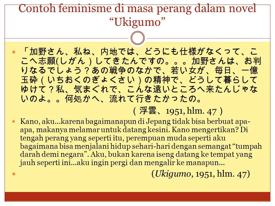 "Contoh feminisme di masa perang dalam novel ""Ukigumo"" 「加野さん、私ね、内地では、どうにも仕様がなくって、こ こへ志願 ( しがん)してきたんですの。。。加野さんは、お判 りなるでしょう?あの戦争のなかで、若い女が、毎日、一億 玉砕(いちおくのぎ"