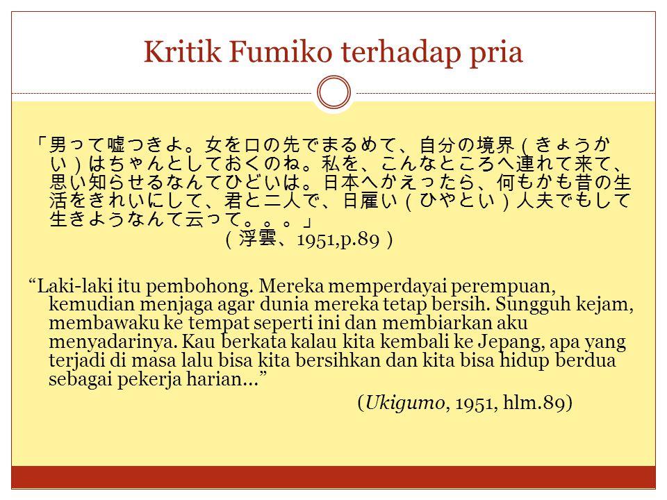 Kritik Fumiko terhadap pria 「男って嘘つきよ。女を口の先でまるめて、自分の境界(きょうか い)はちゃんとしておくのね。私を、こんなところへ連れて来て、 思い知らせるなんてひどいは。日本へかえったら、何もかも昔の生 活をきれいにして、君と二人で、日雇い(ひやとい)人夫でもし