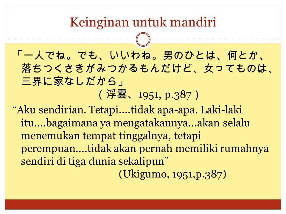 """Keinginan untuk mandiri 「一人でね。でも、いいわね。男のひとは、何とか、 落ちつくさきがみつかるもんだけど、女ってものは、 三界に家なしだから」 (浮雲、 1951, p.387 ) """"Aku sendirian. Tetapi....tidak apa-apa. Laki-"""