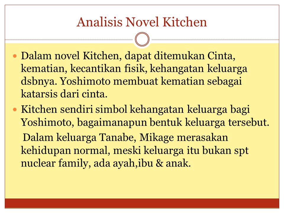 Analisis Novel Kitchen Dalam novel Kitchen, dapat ditemukan Cinta, kematian, kecantikan fisik, kehangatan keluarga dsbnya. Yoshimoto membuat kematian