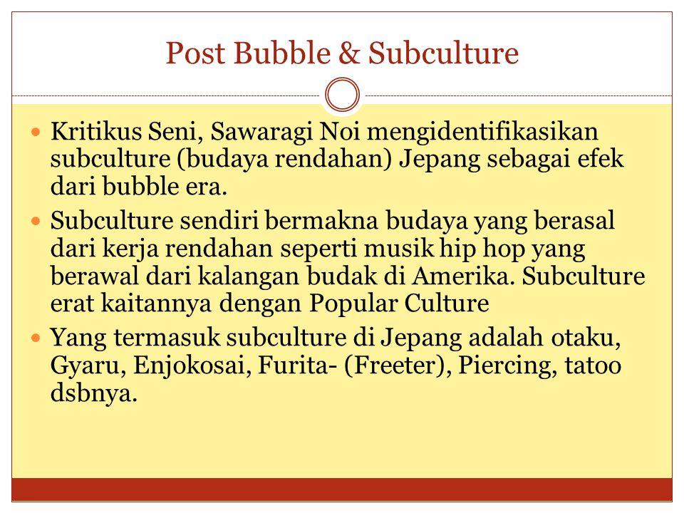 Post Bubble & Subculture Kritikus Seni, Sawaragi Noi mengidentifikasikan subculture (budaya rendahan) Jepang sebagai efek dari bubble era. Subculture