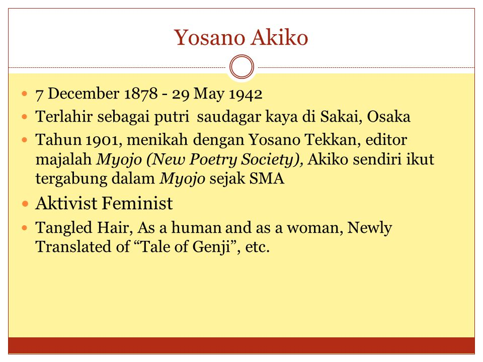 Yosano Akiko 7 December 1878 - 29 May 1942 Terlahir sebagai putri saudagar kaya di Sakai, Osaka Tahun 1901, menikah dengan Yosano Tekkan, editor majalah Myojo (New Poetry Society), Akiko sendiri ikut tergabung dalam Myojo sejak SMA Aktivist Feminist Tangled Hair, As a human and as a woman, Newly Translated of Tale of Genji , etc.