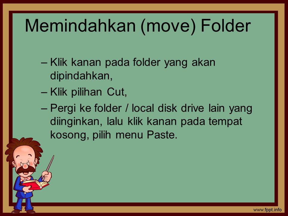 Memindahkan (move) Folder –Klik kanan pada folder yang akan dipindahkan, –Klik pilihan Cut, –Pergi ke folder / local disk drive lain yang diinginkan, lalu klik kanan pada tempat kosong, pilih menu Paste.