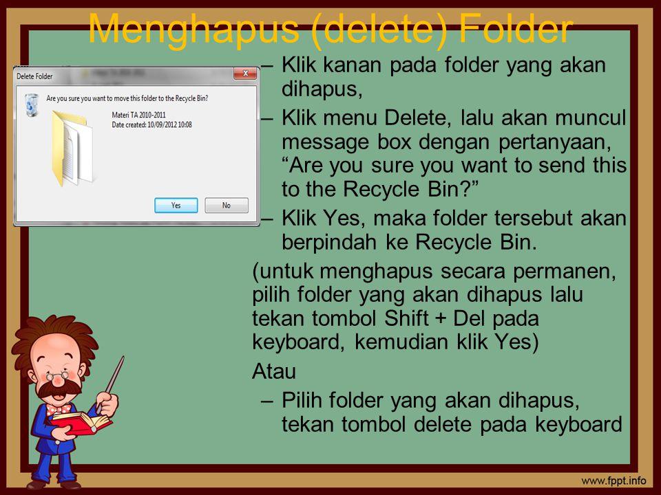 Menghapus (delete) Folder –Klik kanan pada folder yang akan dihapus, –Klik menu Delete, lalu akan muncul message box dengan pertanyaan, Are you sure you want to send this to the Recycle Bin? –Klik Yes, maka folder tersebut akan berpindah ke Recycle Bin.