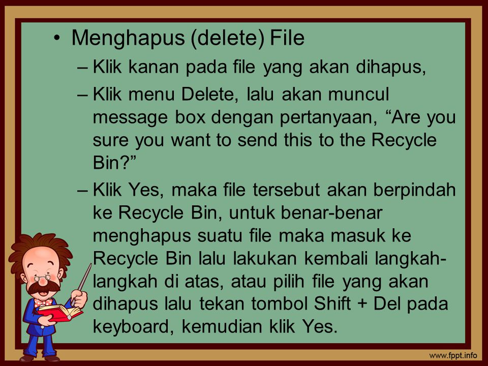 Menghapus (delete) File –Klik kanan pada file yang akan dihapus, –Klik menu Delete, lalu akan muncul message box dengan pertanyaan, Are you sure you want to send this to the Recycle Bin? –Klik Yes, maka file tersebut akan berpindah ke Recycle Bin, untuk benar-benar menghapus suatu file maka masuk ke Recycle Bin lalu lakukan kembali langkah- langkah di atas, atau pilih file yang akan dihapus lalu tekan tombol Shift + Del pada keyboard, kemudian klik Yes.