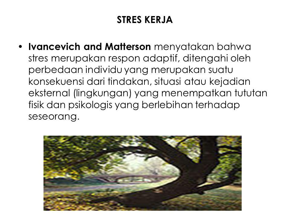 STRES KERJA Ivancevich and Matterson menyatakan bahwa stres merupakan respon adaptif, ditengahi oleh perbedaan individu yang merupakan suatu konsekuen