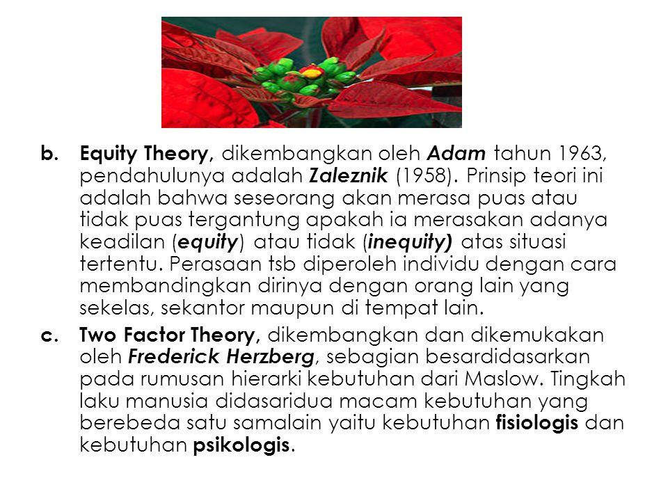 b.Equity Theory, dikembangkan oleh Adam tahun 1963, pendahulunya adalah Zaleznik (1958). Prinsip teori ini adalah bahwa seseorang akan merasa puas ata