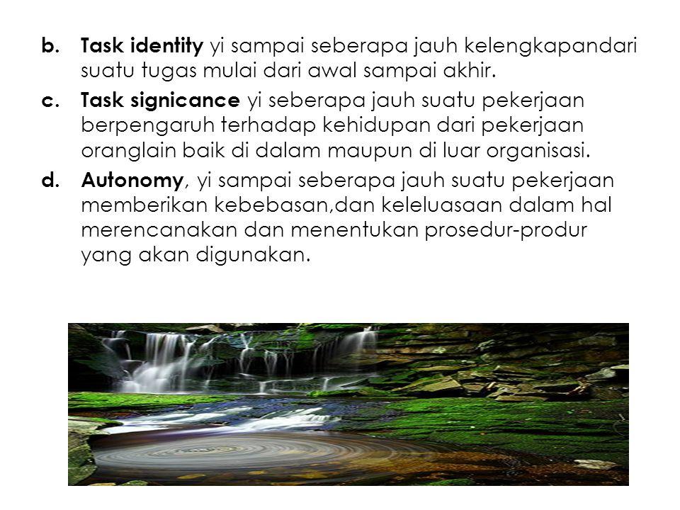 b.Task identity yi sampai seberapa jauh kelengkapandari suatu tugas mulai dari awal sampai akhir. c.Task signicance yi seberapa jauh suatu pekerjaan b