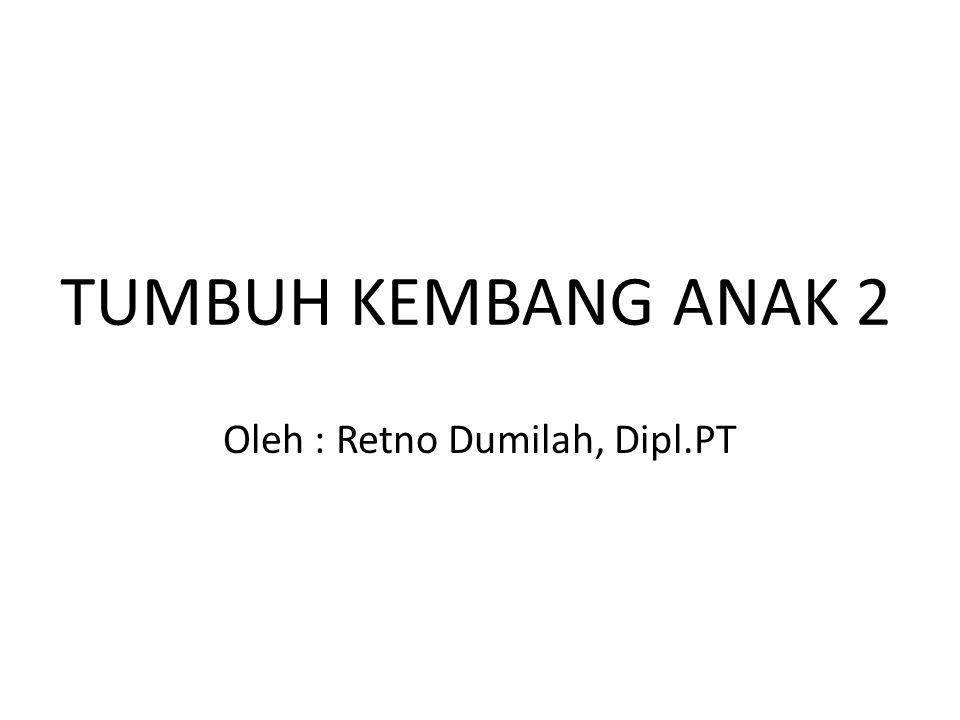 TUMBUH KEMBANG ANAK 2 Oleh : Retno Dumilah, Dipl.PT