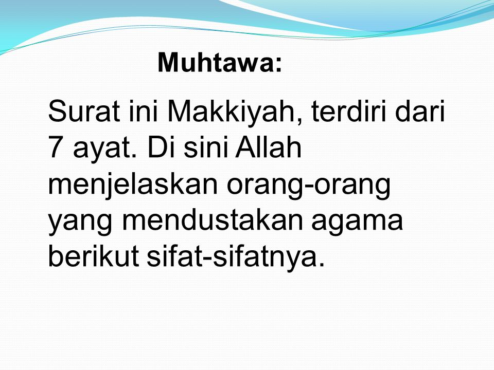 Surat ini Makkiyah, terdiri dari 7 ayat. Di sini Allah menjelaskan orang-orang yang mendustakan agama berikut sifat-sifatnya. Muhtawa: