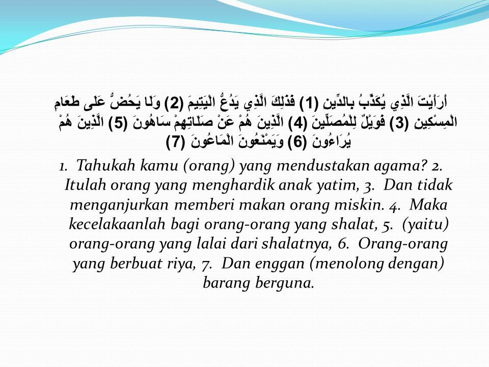 Surat Al-Ma'un أَرَأَيْتَ الَّذِي يُكَذِّبُ بِالدِّينِ (1) فَذَلِكَ الَّذِي يَدُعُّ الْيَتِيمَ (2) وَلَا يَحُضُّ عَلَى طَعَامِ الْمِسْكِينِ (3) فَوَيْ