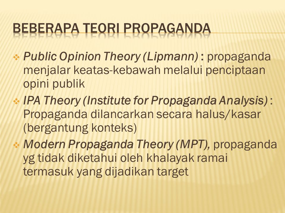  Public Opinion Theory (Lipmann) : propaganda menjalar keatas-kebawah melalui penciptaan opini publik  IPA Theory (Institute for Propaganda Analysis