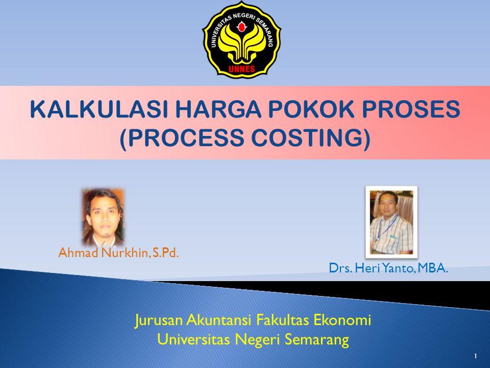 KALKULASI HARGA POKOK PROSES (PROCESS COSTING) Ahmad Nurkhin, S.Pd. Drs. Heri Yanto, MBA. Jurusan Akuntansi Fakultas Ekonomi Universitas Negeri Semara