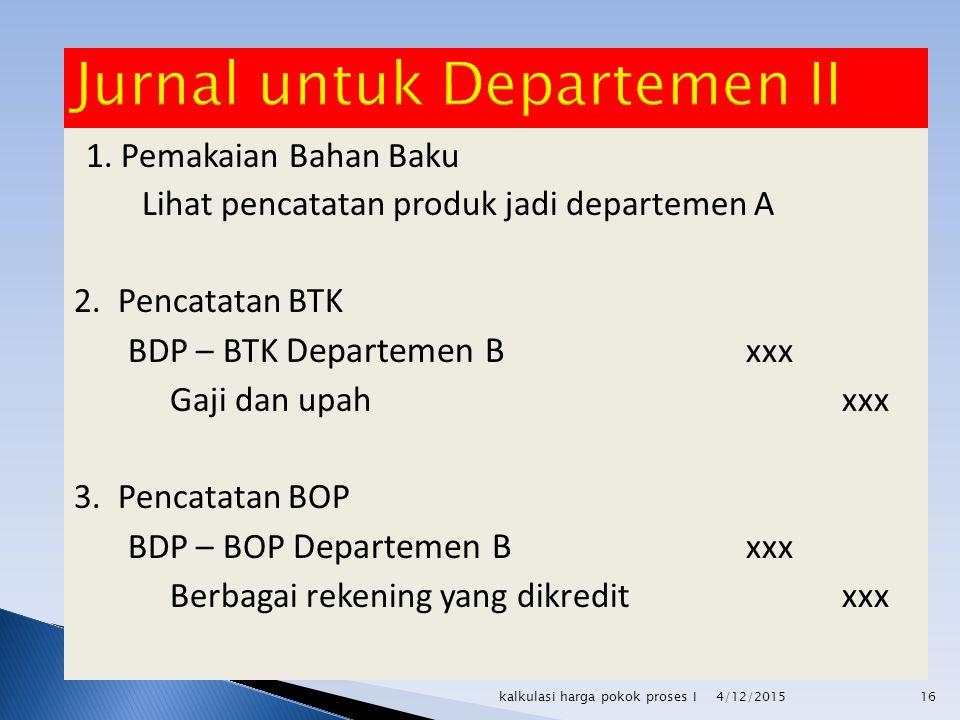 1. Pemakaian Bahan Baku Lihat pencatatan produk jadi departemen A 2. Pencatatan BTK BDP – BTK Departemen B xxx Gaji dan upahxxx 3. Pencatatan BOP BDP