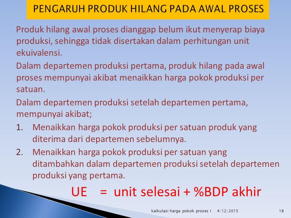 Produk hilang awal proses dianggap belum ikut menyerap biaya produksi, sehingga tidak disertakan dalam perhitungan unit ekuivalensi. Dalam departemen
