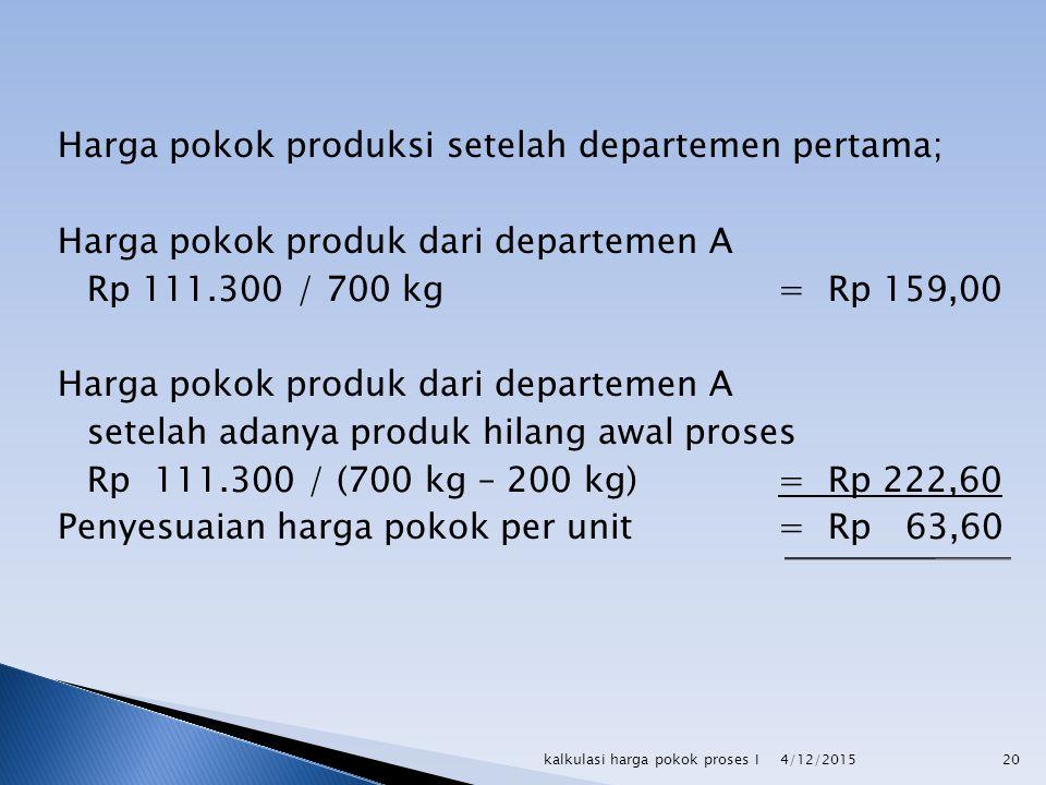 Harga pokok produksi setelah departemen pertama; Harga pokok produk dari departemen A Rp 111.300 / 700 kg= Rp 159,00 Harga pokok produk dari departeme