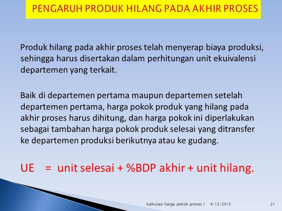 Produk hilang pada akhir proses telah menyerap biaya produksi, sehingga harus disertakan dalam perhitungan unit ekuivalensi departemen yang terkait. B