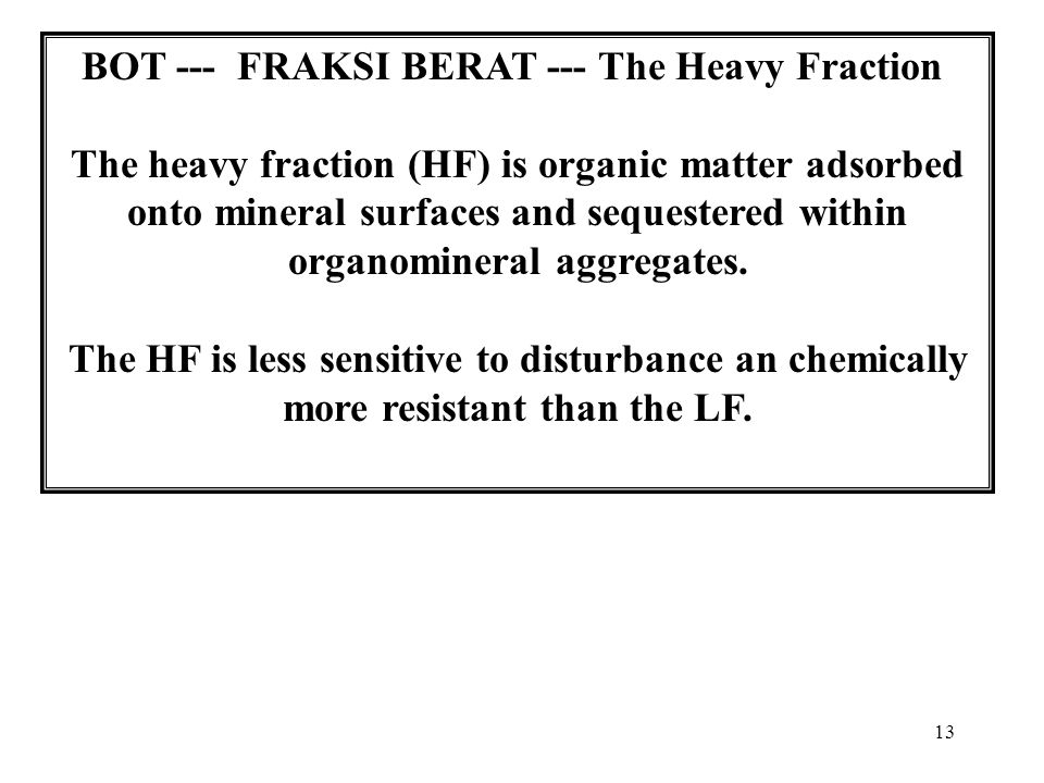 13 BOT --- FRAKSI BERAT --- The Heavy Fraction The heavy fraction (HF) is organic matter adsorbed onto mineral surfaces and sequestered within organomineral aggregates.