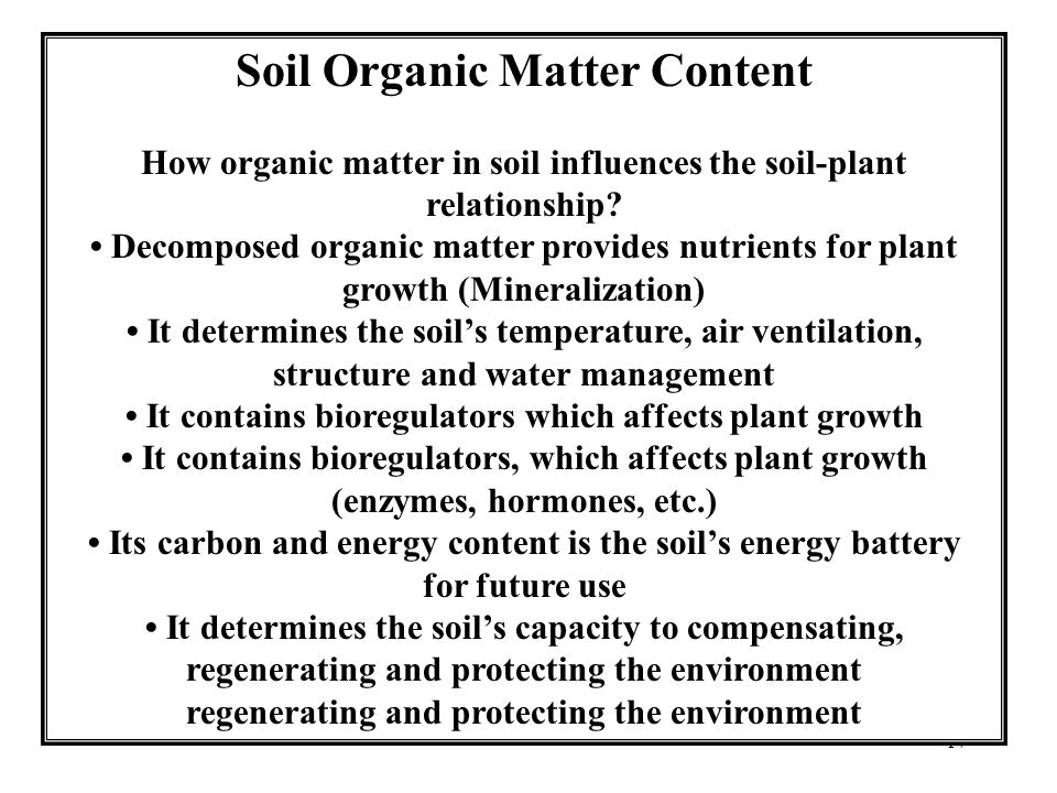 17 Soil Organic Matter Content How organic matter in soil influences the soil-plant relationship? Decomposed organic matter provides nutrients for pla