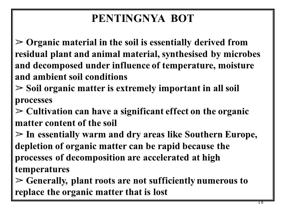 18 PENTINGNYA BOT ➢ Organic material in the soil is essentially derived from residual plant and animal material, synthesised by microbes and decomposed under influence of temperature, moisture and ambient soil conditions ➢ Soil organic matter is extremely important in all soil processes ➢ Cultivation can have a significant effect on the organic matter content of the soil ➢ In essentially warm and dry areas like Southern Europe, depletion of organic matter can be rapid because the processes of decomposition are accelerated at high temperatures ➢ Generally, plant roots are not sufficiently numerous to replace the organic matter that is lost