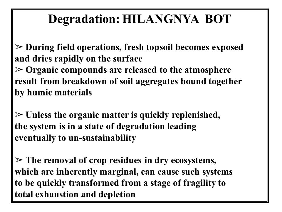20 Degradation: HILANGNYA BOT ➢ During field operations, fresh topsoil becomes exposed and dries rapidly on the surface ➢ Organic compounds are released to the atmosphere result from breakdown of soil aggregates bound together by humic materials ➢ Unless the organic matter is quickly replenished, the system is in a state of degradation leading eventually to un-sustainability ➢ The removal of crop residues in dry ecosystems, which are inherently marginal, can cause such systems to be quickly transformed from a stage of fragility to total exhaustion and depletion