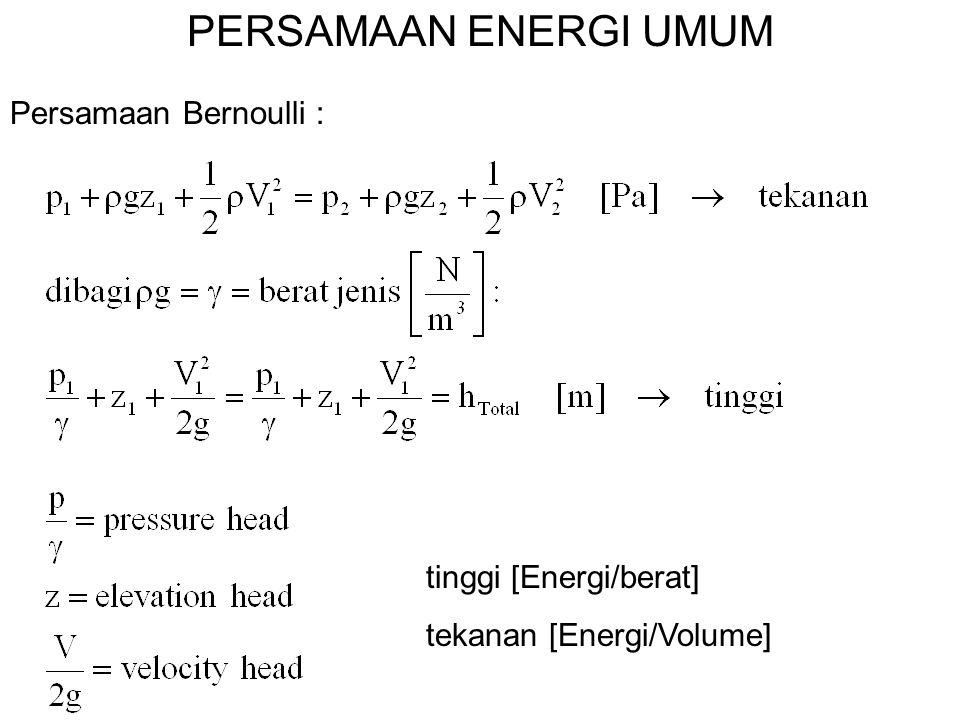 PERSAMAAN ENERGI UMUM Persamaan Bernoulli : tinggi [Energi/berat] tekanan [Energi/Volume]