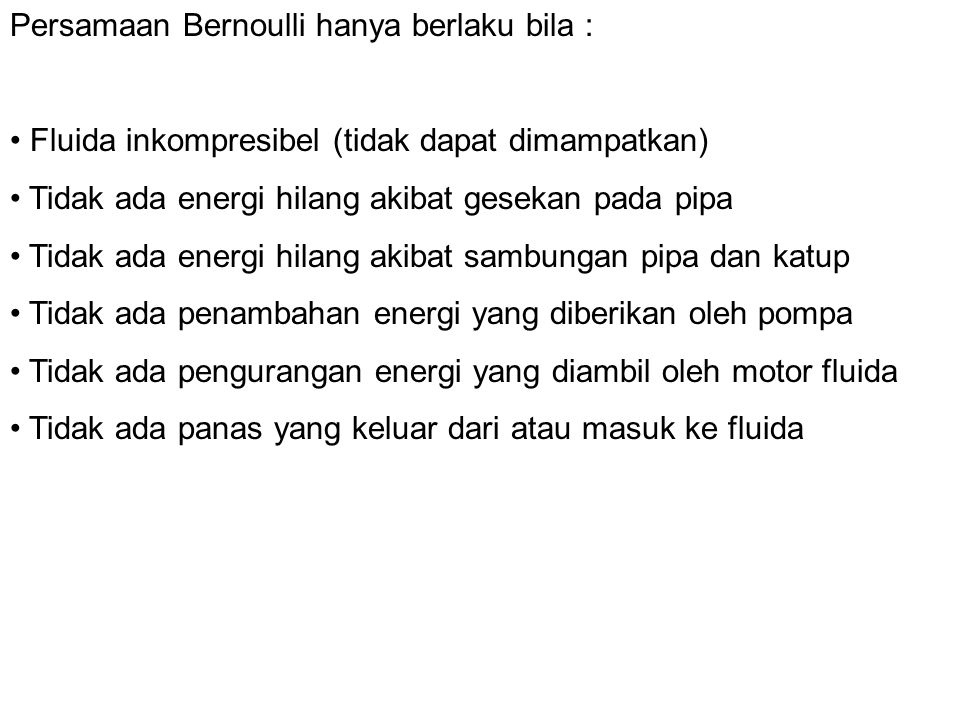 Persamaan Bernoulli hanya berlaku bila : Fluida inkompresibel (tidak dapat dimampatkan) Tidak ada energi hilang akibat gesekan pada pipa Tidak ada ene