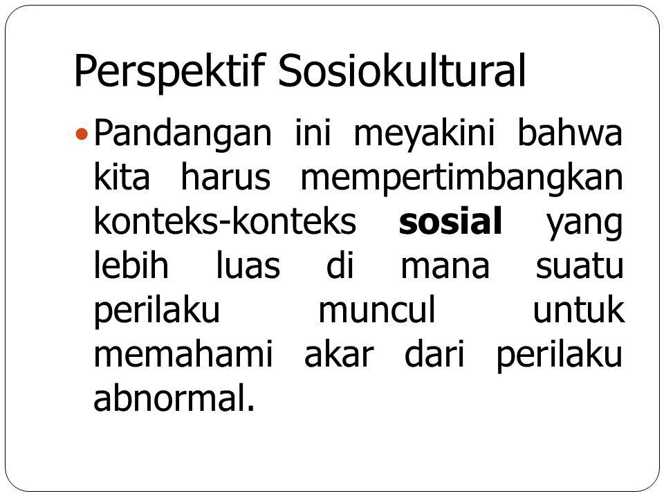 Perspektif Sosiokultural Pandangan ini meyakini bahwa kita harus mempertimbangkan konteks-konteks sosial yang lebih luas di mana suatu perilaku muncul