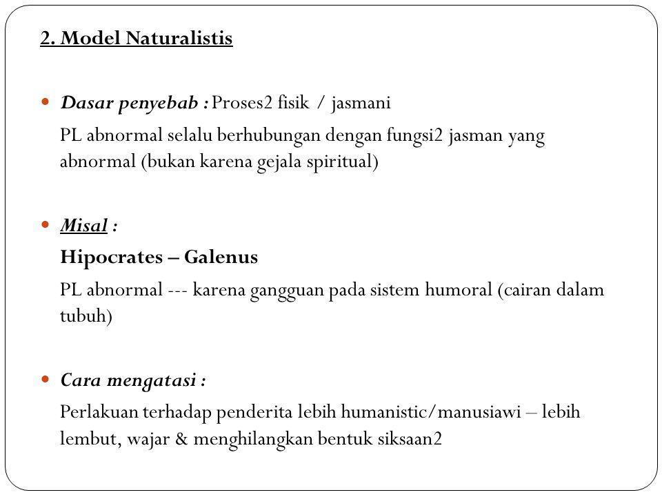 2. Model Naturalistis Dasar penyebab : Proses2 fisik / jasmani PL abnormal selalu berhubungan dengan fungsi2 jasman yang abnormal (bukan karena gejala