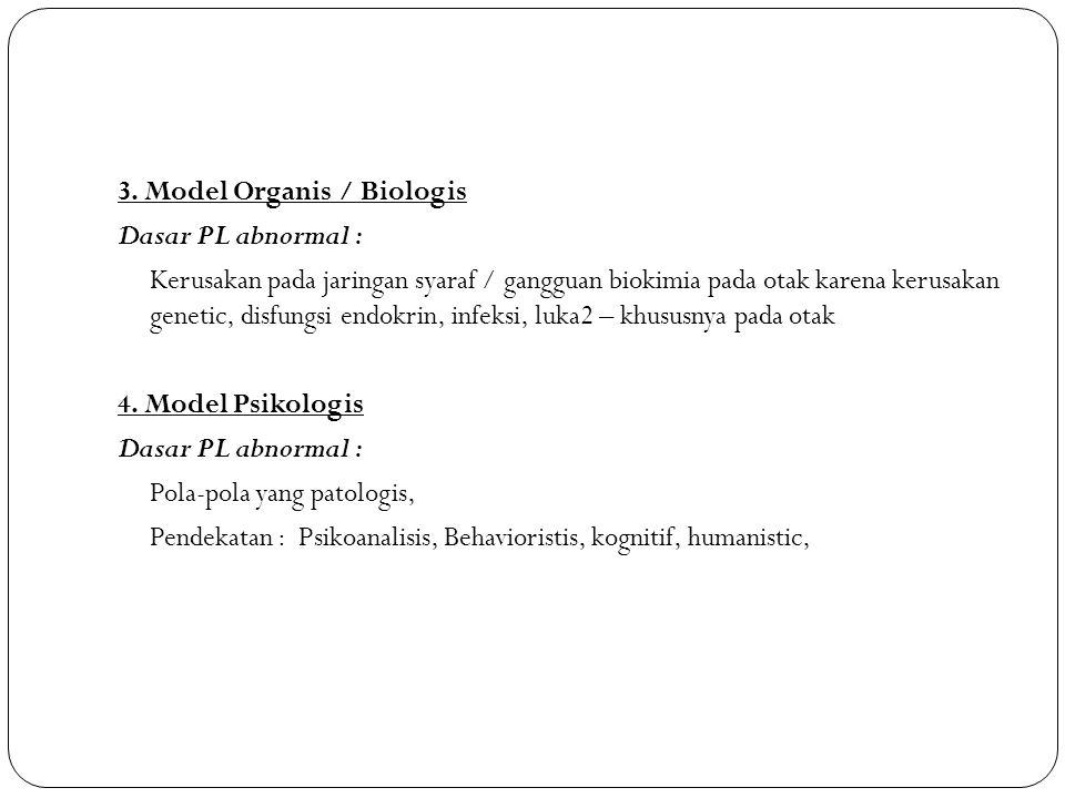 3. Model Organis / Biologis Dasar PL abnormal : Kerusakan pada jaringan syaraf / gangguan biokimia pada otak karena kerusakan genetic, disfungsi endok