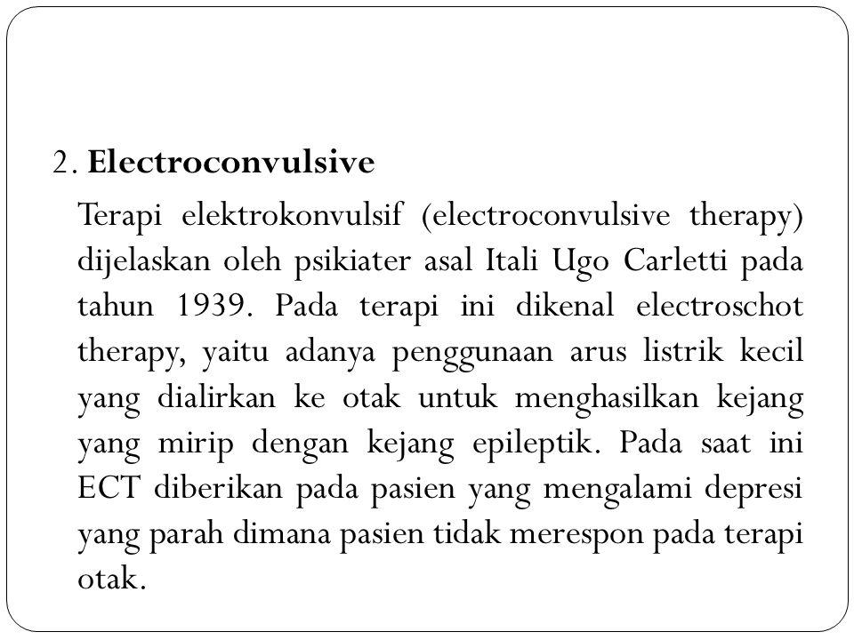 2. Electroconvulsive Terapi elektrokonvulsif (electroconvulsive therapy) dijelaskan oleh psikiater asal Itali Ugo Carletti pada tahun 1939. Pada terap