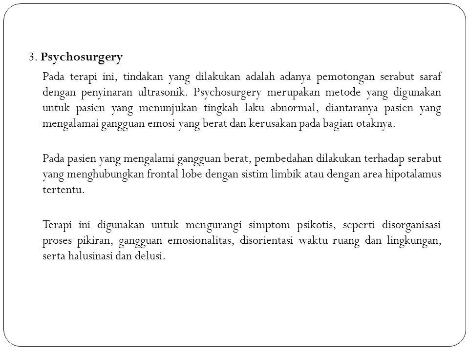 3. Psychosurgery Pada terapi ini, tindakan yang dilakukan adalah adanya pemotongan serabut saraf dengan penyinaran ultrasonik. Psychosurgery merupakan