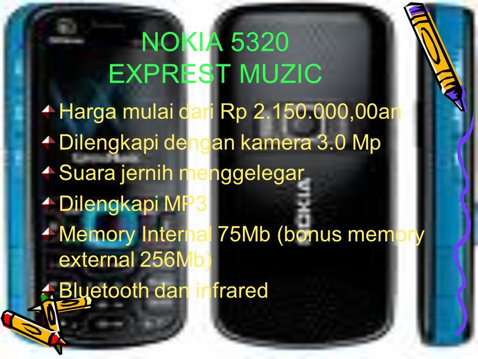 NOKIA 5610 Harga mulai Rp 2.900.000,00an Dilengkapi Music Player dengan ketajaman suara menggelegar Kamera 3,7Mp Dilengkapi Internet Yahoo e-mail,jadi bisa chattingan kapan saja Bluetooth FM radio