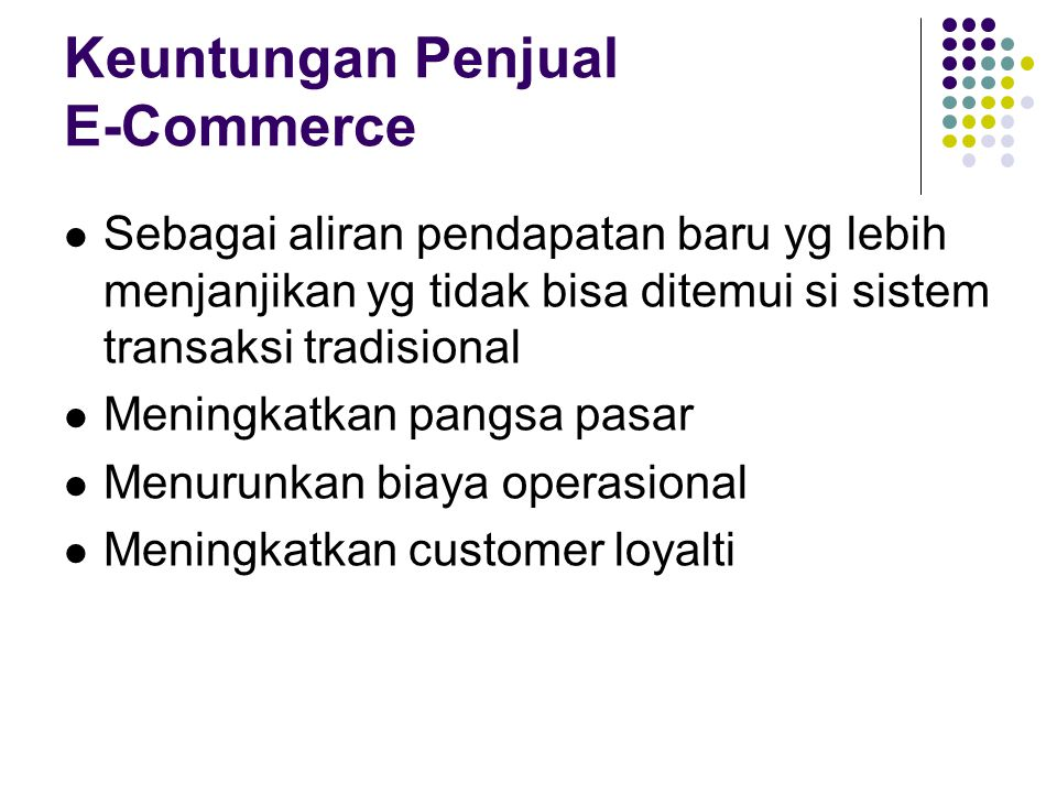 Keuntungan Penjual E-Commerce Sebagai aliran pendapatan baru yg lebih menjanjikan yg tidak bisa ditemui si sistem transaksi tradisional Meningkatkan p