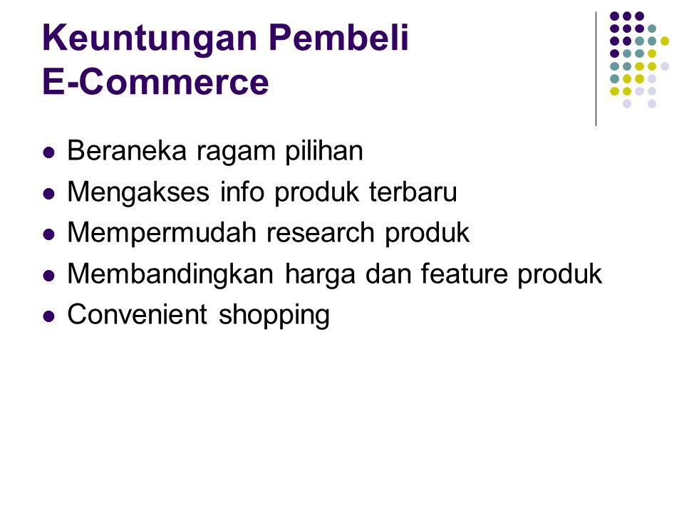 Keuntungan Pembeli E-Commerce Beraneka ragam pilihan Mengakses info produk terbaru Mempermudah research produk Membandingkan harga dan feature produk
