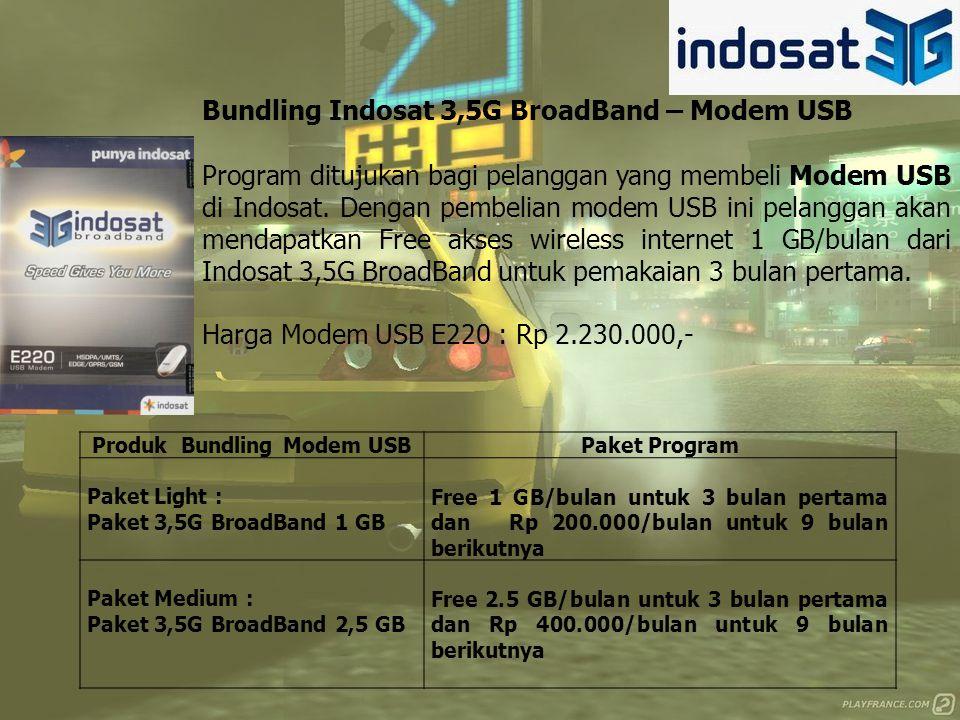 Produk Bundling Modem USBPaket Program Paket Light : Paket 3,5G BroadBand 1 GB Free 1 GB/bulan untuk 3 bulan pertama dan Rp 200.000/bulan untuk 9 bulan berikutnya Paket Medium : Paket 3,5G BroadBand 2,5 GB Free 2.5 GB/bulan untuk 3 bulan pertama dan Rp 400.000/bulan untuk 9 bulan berikutnya Bundling Indosat 3,5G BroadBand – Modem USB Program ditujukan bagi pelanggan yang membeli Modem USB di Indosat.