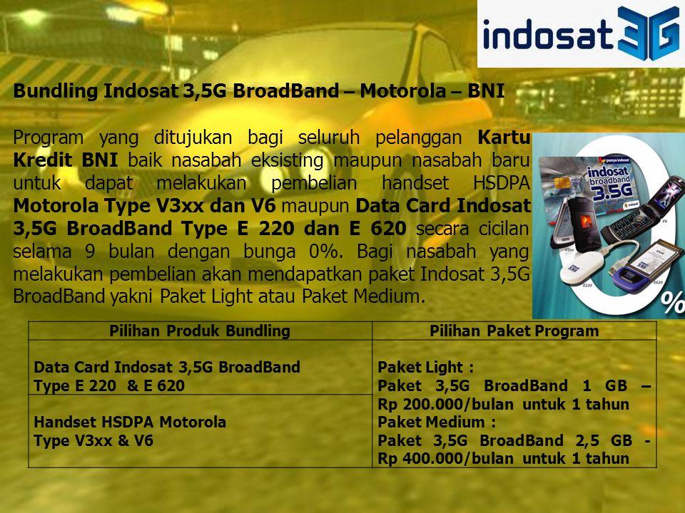 Pilihan Produk BundlingPilihan Paket Program Data Card Indosat 3,5G BroadBand Type E 220 & E 620 Paket Light : Paket 3,5G BroadBand 1 GB – Rp 200.000/bulan untuk 1 tahun Paket Medium : Paket 3,5G BroadBand 2,5 GB - Rp 400.000/bulan untuk 1 tahun Handset HSDPA Motorola Type V3xx & V6 Bundling Indosat 3,5G BroadBand – Motorola – BNI Program yang ditujukan bagi seluruh pelanggan Kartu Kredit BNI baik nasabah eksisting maupun nasabah baru untuk dapat melakukan pembelian handset HSDPA Motorola Type V3xx dan V6 maupun Data Card Indosat 3,5G BroadBand Type E 220 dan E 620 secara cicilan selama 9 bulan dengan bunga 0%.