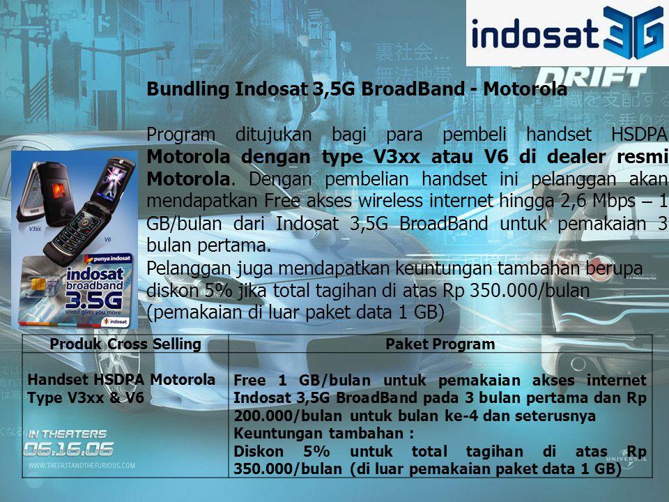Produk Cross SellingPaket Program Handset HSDPA Motorola Type V3xx & V6 Free 1 GB/bulan untuk pemakaian akses internet Indosat 3,5G BroadBand pada 3 bulan pertama dan Rp 200.000/bulan untuk bulan ke-4 dan seterusnya Keuntungan tambahan : Diskon 5% untuk total tagihan di atas Rp 350.000/bulan (di luar pemakaian paket data 1 GB) Bundling Indosat 3,5G BroadBand - Motorola Program ditujukan bagi para pembeli handset HSDPA Motorola dengan type V3xx atau V6 di dealer resmi Motorola.