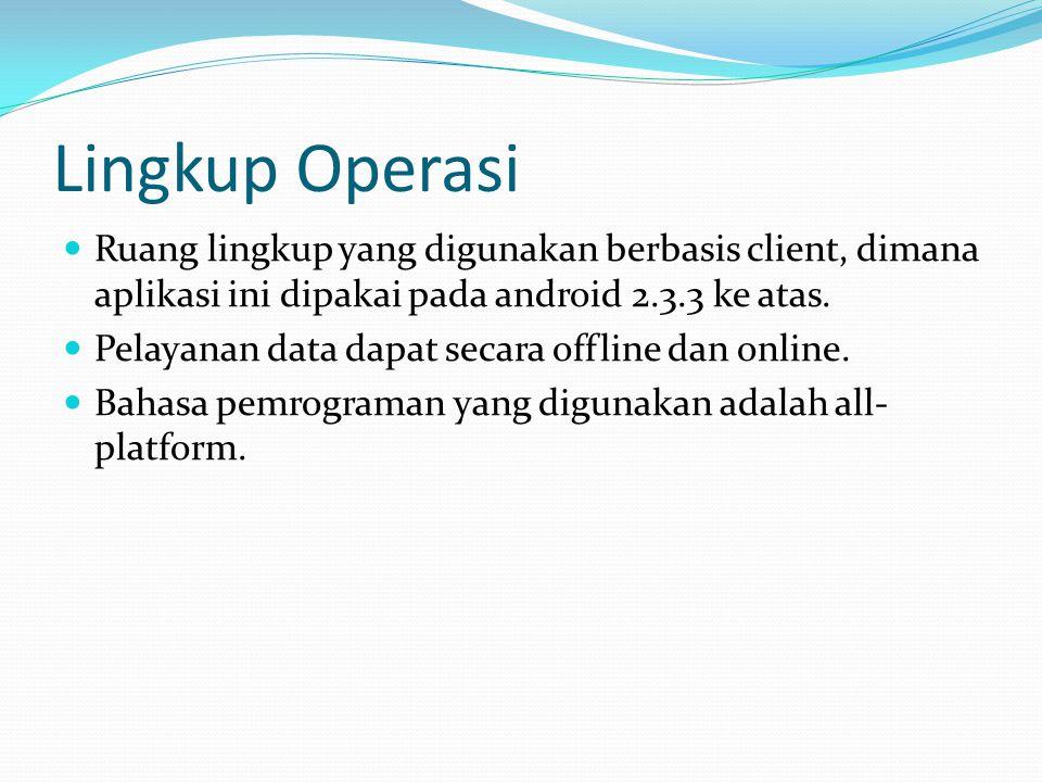 Lingkup Operasi Ruang lingkup yang digunakan berbasis client, dimana aplikasi ini dipakai pada android 2.3.3 ke atas. Pelayanan data dapat secara offl