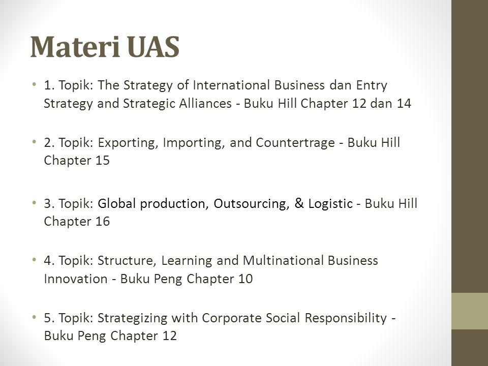 Materi UAS 1. Topik: The Strategy of International Business dan Entry Strategy and Strategic Alliances - Buku Hill Chapter 12 dan 14 2. Topik: Exporti