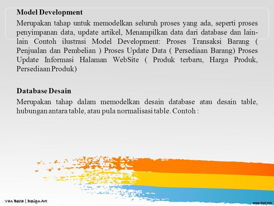 Model Development Merupakan tahap untuk memodelkan seluruh proses yang ada, seperti proses penyimpanan data, update artikel, Menampilkan data dari database dan lain- lain Contoh ilustrasi Model Development: Proses Transaksi Barang ( Penjualan dan Pembelian ) Proses Update Data ( Persediaan Barang) Proses Update Informasi Halaman WebSite ( Produk terbaru, Harga Produk, Persediaan Produk) Database Desain Merupakan tahap dalam memodelkan desain database atau desain table, hubungan antara table, atau pula normalisasi table.