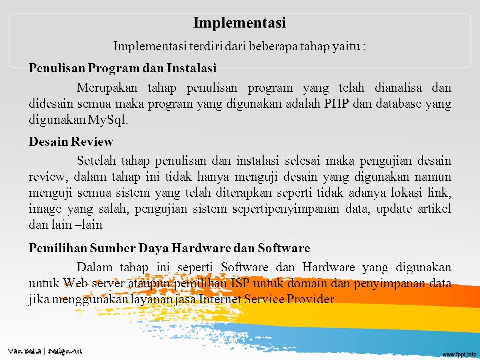 Implementasi Implementasi terdiri dari beberapa tahap yaitu : Penulisan Program dan Instalasi Merupakan tahap penulisan program yang telah dianalisa dan didesain semua maka program yang digunakan adalah PHP dan database yang digunakan MySql.